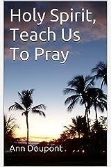 Holy Spirit, Teach Us To Pray Kindle Edition