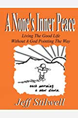 A None's Inner Peace: Living the Good Life Without A God Pointing the Way Kindle Edition
