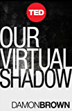 Our Virtual Shadow: Why We Are Obsessed With Documenting Our Lives Online (TED Books Book 35)