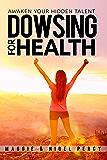 Dowsing For Health: Awaken Your Hidden Talent