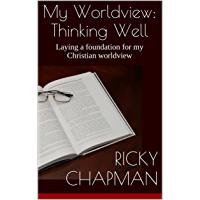 My Worldview: Thinking Well: Laying a foundation for my Christian worldview