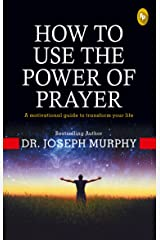 How To Use The Power Of Prayer: A motivational guide to transform your life Paperback
