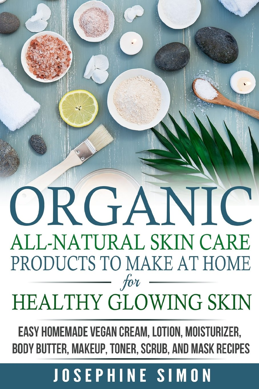 Organic All-Natural Skin Products to Make at Home for Healthy Glowing Skin: Easy Homemade Vegan Cream, Lotion, Moisturizer, Body Butter, Makeup, .