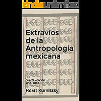 Extravíos de la Antropología mexicana: Cuarta edición KDP 2018