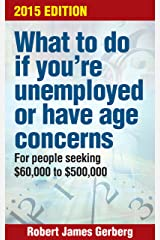 What to Do If You're Unemployed or Have Age Concerns—2015 Edition: For people seeking $60,000 to $500,000 Kindle Edition
