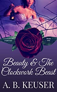 Beauty & The Clockwork Beast (The Clockwork Fairytales Book 1)