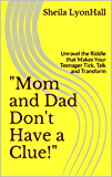 """""""Mom and Dad Don't Have a Clue!"""": Unravel the Riddle that Makes Your Teenager Tick, Talk and Transform (The Naked Truth About Parent-Teen Relationships Book 2)"""