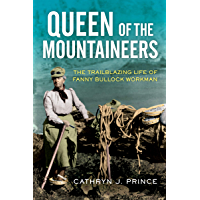 Queen of the Mountaineers: The Trailblazing Life of Fanny Bullock Workman
