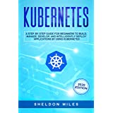 Kubernetes: A Step-By-Step Guide For Beginners To Build, Manage, Develop, and Intelligently Deploy Applications By Using Kube