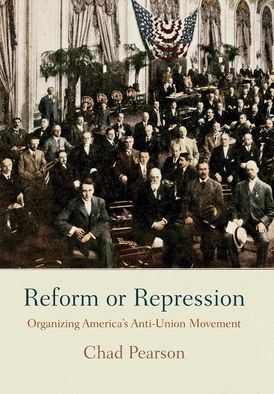 Reform or Repression: Organizing America's Anti-Union Movement (American Business, Politics, and Society) ebook