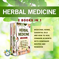 Herbal Medicine: 2 Books in 1: Medicinal Herbs, Essential Oils and How to Heal Common Ailments with Homemade Recipes and…