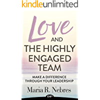 Love and the Highly Engaged Team: Make a Difference Through Your Leadership