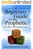A Beginners Guide to the Prophetic: The ABC's of Personal Prophecy