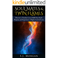 Soul Mates & Twin Flames: Discover a Timeless Love, Fulfill Your Soul's Purpose, and Experience a Higher Level of Love…