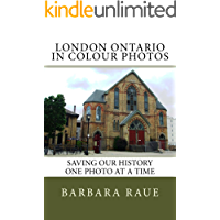 London Ontario in Colour Photos: Saving Our History One Photo at a Time (Cruising Ontario Book 48)