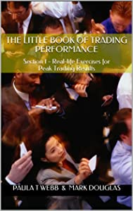 The Little Book of Trading Performance: Section 1 - Real-life Exercises for Peak Trading Results (Understanding & Instilling a Progressive Mindset for Successful Trading - Section 1)