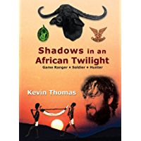 Shadows in an African Twilight: Game Ranger – Soldier - Hunter
