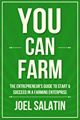 You Can Farm: The Entrepreneur's Guide to Start & Succeed in a Farming Enterprise Kindle Edition
