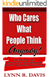 Who Cares What People Think Anyway?: Breaking Free From The Bondage of Other People's Opinions