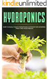 HYDROPONICS: How To Build Your Hydroponics System For Growing Fruit And Vegetables