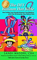 The DIY Balloon Hat Bible: How To Wow Your