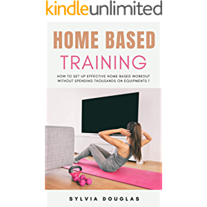 Home Based Training: How to Set Up Effective Home Based Workout Without Spending Thousands on Equipments