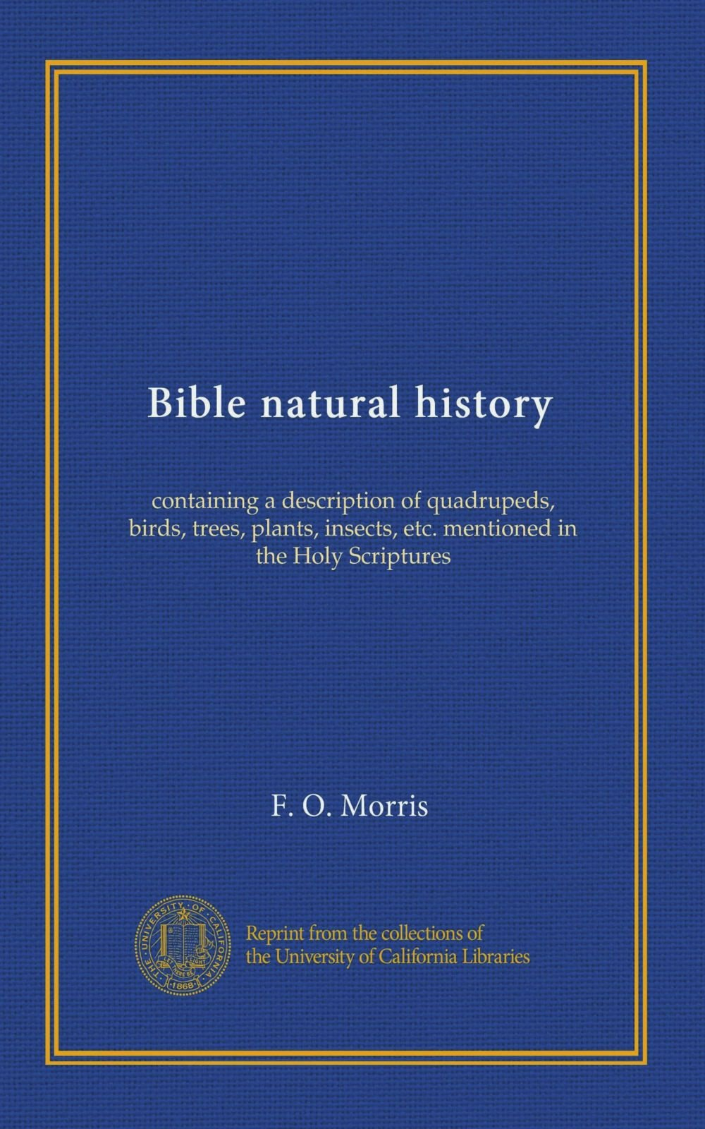 Read Online Bible natural history: containing a description of quadrupeds, birds, trees, plants, insects, etc. mentioned in the Holy Scriptures ebook