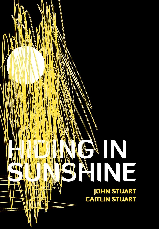 Hiding In Sunshine Stuart John Stuart Caitlin 9781477283295 Amazon Com Books