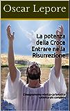 La potenza della Croce Entrare nella Risurrezione: L'insegnamento mistico-carismatico cattolico più completo