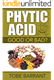 Phytic Acid - Good or Bad? (Antinutrient - Phytates - Mineral Deficiency - Tooth Decay - Toxic Metals) (English Edition)