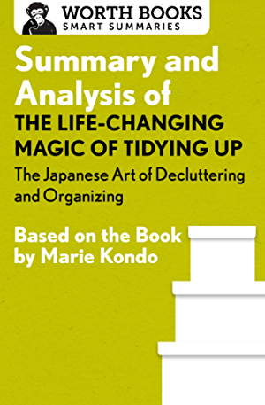 Summary and Analysis of The Life Changing Magic of Tidying Up: The Japanese Art of Decluttering and Organizing: Based on the Book by Marie Kondo