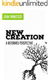 New Creation: A Reformed Perspective (English Edition)