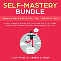 Self-Mastery Bundle: Rewire Your Brain and Live Your Best Life: Overcome Anxiety Disorder, End Depression, Stop Panic Attacks, Reduce Stress, and Quit the Addiction to Drinking Alcohol Now