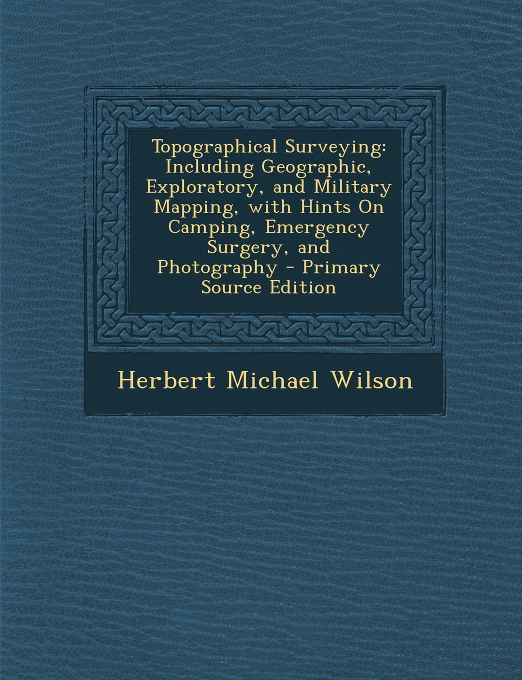 Download Topographical Surveying: Including Geographic, Exploratory, and Military Mapping, with Hints on Camping, Emergency Surgery, and Photography - P PDF