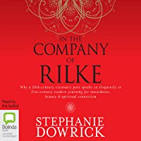 In the Company of Rilke: Why a 20th-Century Visionary Poet Speaks So Eloquently to 21st-Century Readers