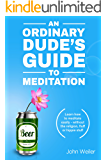 An Ordinary Dude's Guide to Meditation: Learn how to meditate easily - without the religion, fluff or hippie stuff (An Ordinary Dude's Mindfulness Series Book 1)