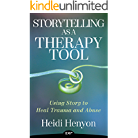 Storytelling as a Therapy Tool: Using Story to Heal Trauma and Abuse (Healing from Trauma and Abuse Book 2)
