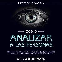 Cómo Analizar a Las Personas [How to Analyze People]: Psicología Oscura - Técnicas Secretas Para Analizar E Influenciar…