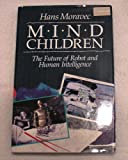 Mind Children: Future of Robot and Human Intelligence