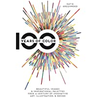 100 Years Of Color: Beautiful Images & Inspirational Palettes from a Century of Innovative Art, Illustration, & Design