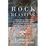 Rock Blasting - A Practical Treatise On The Means Employed In Blasting Rocks For Industrial Purposes