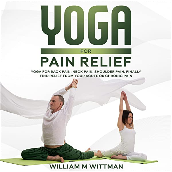 Amazon Com Yoga For Pain Relief Yoga Back Pain Neck Pain Shoulder Pain Finally Find Relief From Your Acute Or Chronic Pain Audible Audio Edition William M Wittman Shane Matsumoto Sersoundworks Com Alex George