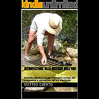 Introduzione alla ricerca dell'oro: Generale introduzione agli argomenti correlati alla prospezione e coltivazione dell'oro alluvionale (Ricerca dell'oro moderna e antica Vol. 1)