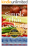 Simple Thai Cooking: Everyday, Healthy, Quick And Easy Thai Food Recipes For Cooking At Home.: Learn How To Cook Real…
