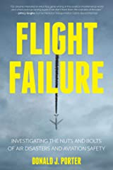 Flight Failure: Investigating the Nuts and Bolts of Air Disasters and Aviation Safety Kindle Edition