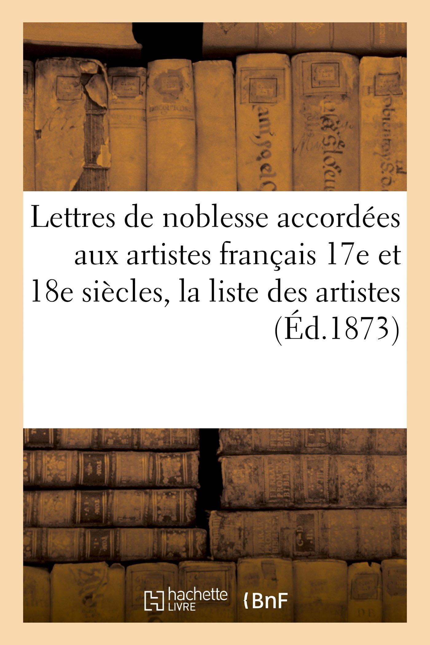 Download Lettres de Noblesse Accordées Aux Artistes Français Xviie Et Xviiie Siècles, La Liste Des Artistes (Litterature) (French Edition) pdf