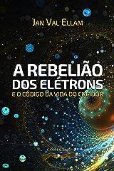 A Rebelião dos Elétrons: e o Código de Vida do Criador (Portuguese Edition) Kindle Edition