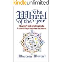 The Wheel of the Year: A Beginner's Guide to Celebrating the Traditional Pagan Festivals of the Seasons