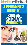 Skin Care: A Beginner's Guide To Korean Skin Care Products: A Must Read Book For Beginner To Korean Beauty Products (Skin Care tips, Skin Care products ... tips, skin care recipes) (English Edition)
