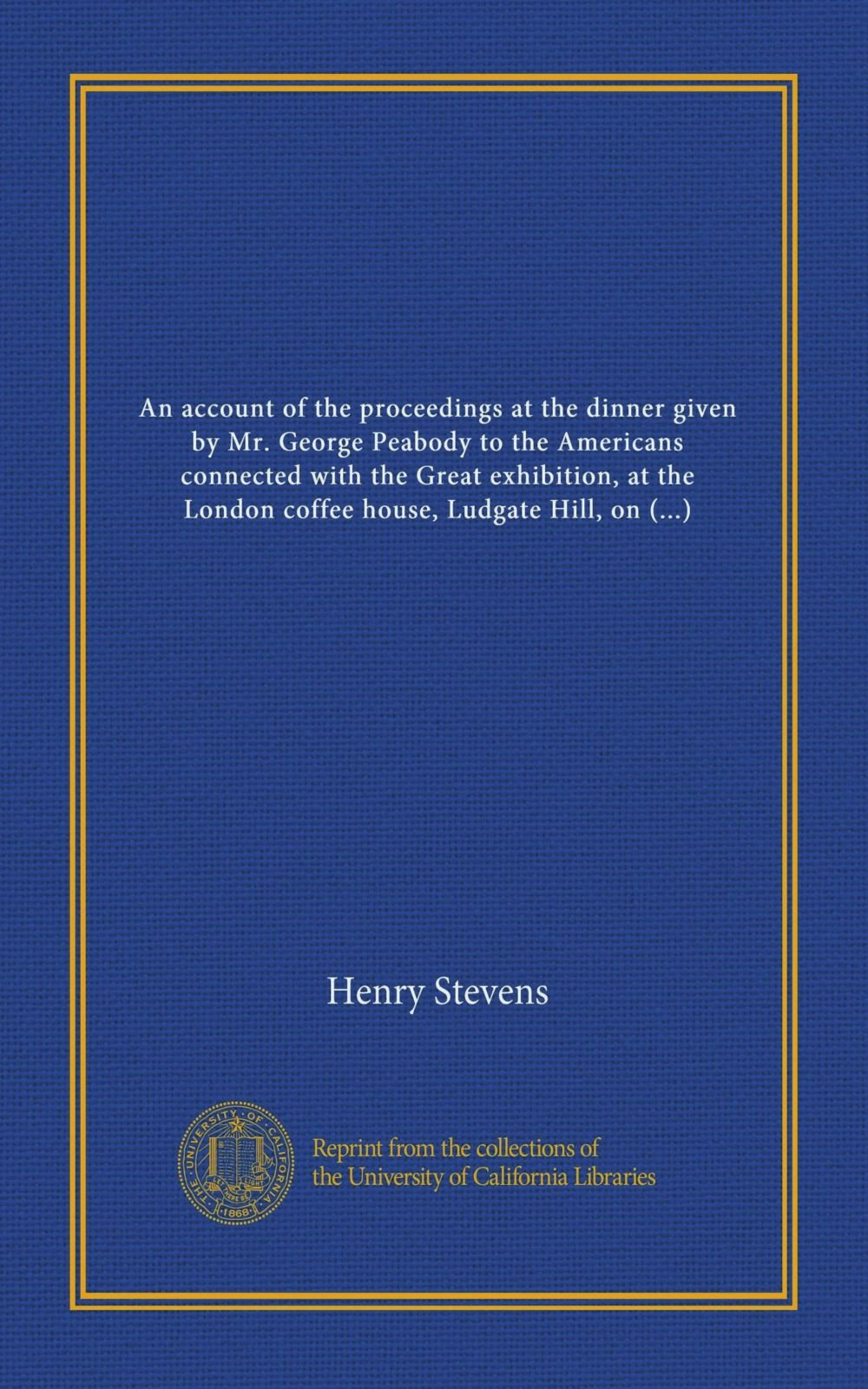 Download An account of the proceedings at the dinner given by Mr. George Peabody to the Americans connected with the Great exhibition, at the London coffee house, Ludgate Hill, on the 27th October, 1851 PDF